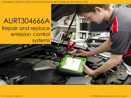 AURT3046666A REPAIR AND REPLACE EMISSION CONTROL SYSTEMS 1 © Commonwealth of Australia 2011AURT3046666A Repair and replace emission control systems AURT304666A.