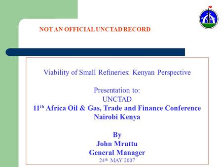 Viability of Small Refineries: Kenyan Perspective Presentation to: UNCTAD 11 th Africa Oil & Gas, Trade and Finance Conference Nairobi Kenya By John Mruttu.