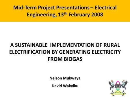 A SUSTAINABLE IMPLEMENTATION OF RURAL ELECTRIFICATION BY GENERATING ELECTRICITY FROM BIOGAS Nelson Mukwaya David Wakyiku Mid-Term Project Presentations.