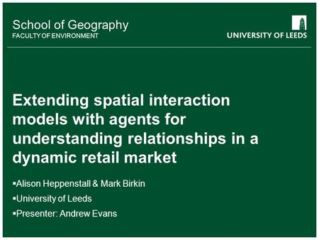 School of something FACULTY OF OTHER School of Geography FACULTY OF ENVIRONMENT Extending spatial interaction models with agents for understanding relationships.