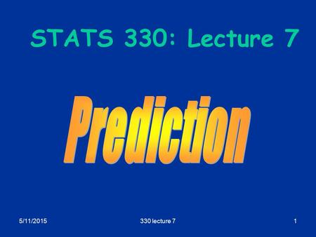 5/11/2015330 lecture 71 STATS 330: Lecture 7. 5/11/2015330 lecture 72 Prediction Aims of today's lecture  Describe how to use the regression model to.