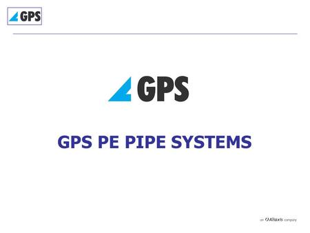GPS PE PIPE SYSTEMS. GPS PE Pipe Systems  Pipes and Fabricated Fittings – Huntingdon  Electrofusion/Spigot Fittings – Cannock & Monaco  130 employees.