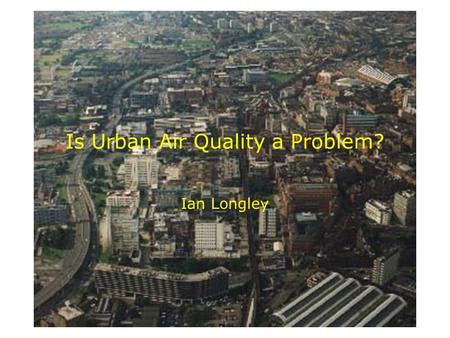 Is Urban Air Quality a Problem? Ian Longley. The air is cleaner than it was, isn't it?