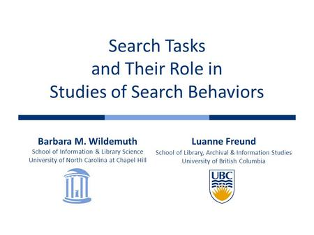 Search Tasks and Their Role in Studies of Search Behaviors Barbara M. Wildemuth School of Information & Library Science University of North Carolina at.