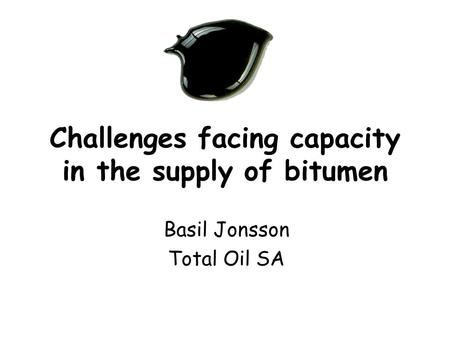 Challenges facing capacity in the supply of bitumen Basil Jonsson Total Oil SA.