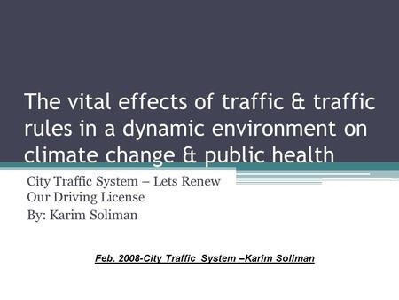 The vital effects <strong>of</strong> traffic & traffic rules in a dynamic environment on climate change & public health City Traffic System – Lets Renew Our Driving License.