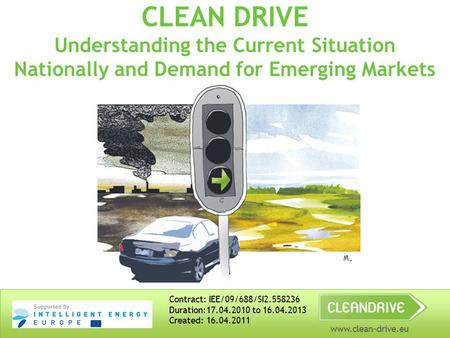 Www.clean-drive.eu CLEAN DRIVE Understanding the Current Situation Nationally and Demand for Emerging Markets Contract: IEE/09/688/SI2.558236 Duration:17.04.2010.