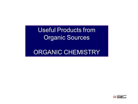 Useful Products from Organic Sources ORGANIC CHEMISTRY.