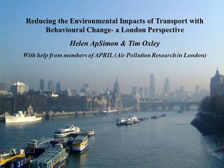 Reducing the Environmental Impacts of Transport with Behavioural Change- a London Perspective Helen ApSimon & Tim Oxley With help from members of APRIL.