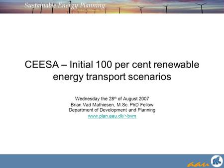 CEESA – Initial 100 per cent renewable energy transport scenarios Wednesday the 28 th of August 2007 Brian Vad Mathiesen, M.Sc. PhD Fellow Department of.