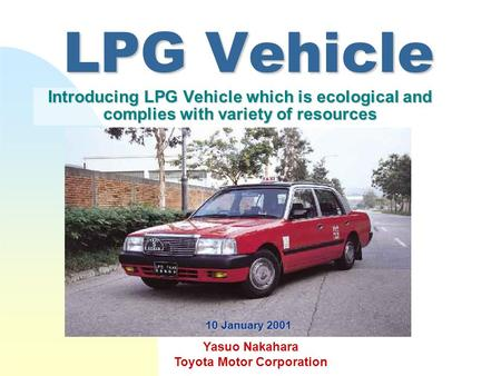 LPG Vehicle Introducing LPG Vehicle which is ecological and complies with variety of resources Yasuo Nakahara Toyota Motor Corporation 10 January 2001.