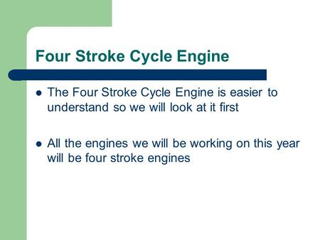 Four Stroke Cycle Engine The Four Stroke Cycle Engine is easier to understand so we will look at it first All the engines we will be working on this year.