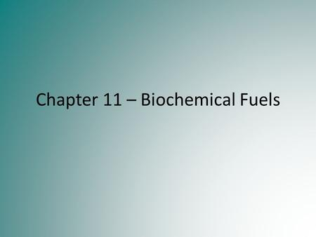 Chapter 11 – Biochemical Fuels. Fossil Fuels Most of our energy needs are met by burning fossil fuels such as coal, petroleum and natural gas. Coal is.