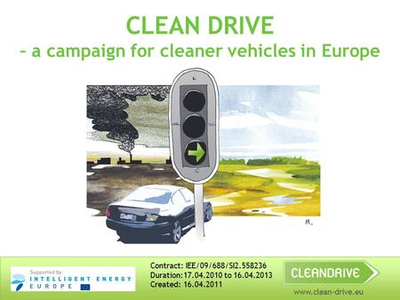 Www.clean-drive.eu CLEAN DRIVE – a campaign for cleaner vehicles in Europe Contract: IEE/09/688/SI2.558236 Duration:17.04.2010 to 16.04.2013 Created: 16.04.2011.
