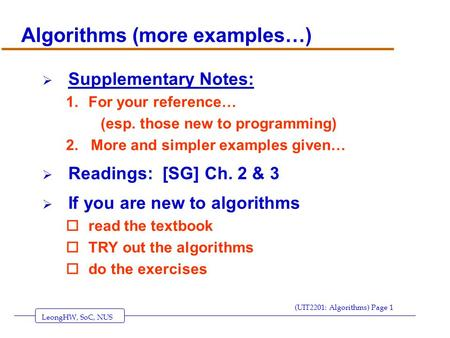 LeongHW, SoC, NUS (UIT2201: Algorithms) Page 1 Algorithms (more examples…)  Supplementary Notes: 1.For your reference… (esp. those new to programming)