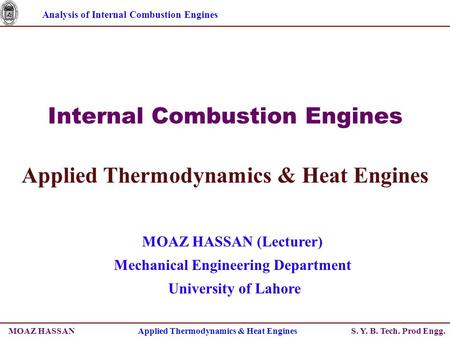 Analysis of Internal Combustion Engines S. Y. B. Tech. Prod Engg. Internal Combustion Engines Applied Thermodynamics & Heat Engines MOAZ HASSAN (Lecturer)