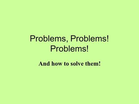 Problems, Problems! Problems! And how to solve them!