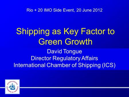 Rio + 20 IMO Side Event, 20 June 2012 David Tongue Director Regulatory Affairs International Chamber of Shipping (ICS) Shipping as Key Factor to Green.
