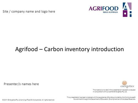 © 2011 Energetics Pty Ltd and AgriFood Skills Australia. All rights reserved. Agrifood – Carbon inventory introduction Site / company name and logo here.