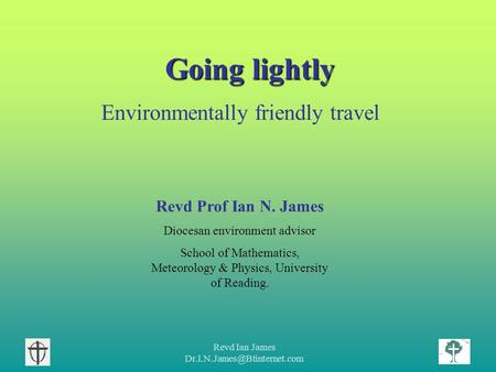 Revd Ian James Going lightly Environmentally friendly travel Revd Prof Ian N. James Diocesan environment advisor School of.