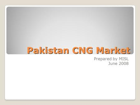 Pakistan CNG Market Prepared by MISL June 2008. Pakistan CNG Industry Growth 2 Pakistan CNG Market - (C) 2008 MISL  Tremendous Growth in last 8 years.