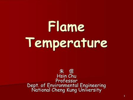 Flame Temperature 朱 信 Hsin Chu Professor Dept. of Environmental Engineering National Cheng Kung University.