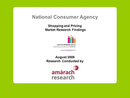 National Consumer Agency Shopping and Pricing Market Research Findings August 2009 Research Conducted by.