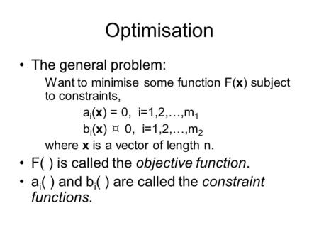 Optimisation The general problem: Want to minimise some function F(x) subject to constraints, a i (x) = 0, i=1,2,…,m 1 b i (x)  0, i=1,2,…,m 2 where x.