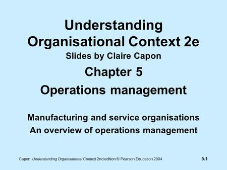 5.1 Capon: Understanding Organisational Context 2nd edition © Pearson Education 2004 Understanding Organisational Context 2e Slides by Claire Capon Chapter.