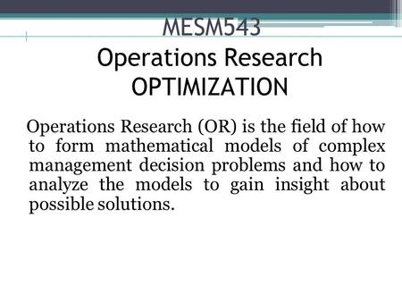 MESM543 Operations Research (OR) is the field of how to form mathematical models of complex management decision problems and how to analyze the models.
