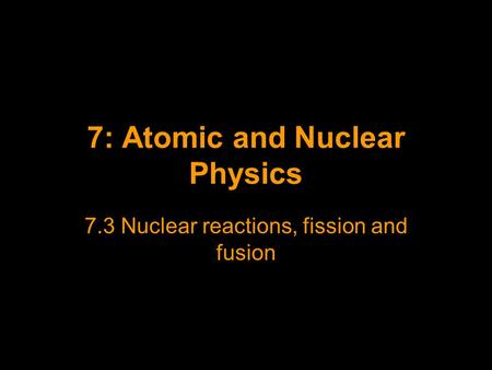 7: Atomic and Nuclear Physics 7.3 Nuclear reactions, fission and fusion.