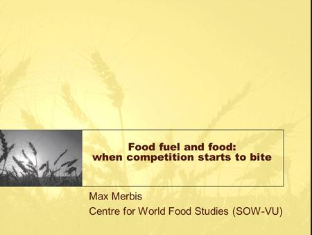 Food fuel and food: when competition starts to bite Max Merbis Centre for World Food Studies (SOW-VU)