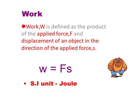 Work Work,W applied force,F displacement of an object in the direction of the applied force,s. Work,W is defined as the product of the applied force,F.