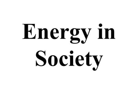 Energy in Society. What is Energy The universe is composed of matter and energy Energy is everything without mass –i.e. things you cant feel or see.