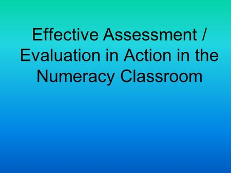 Effective Assessment / Evaluation in Action in the Numeracy Classroom.