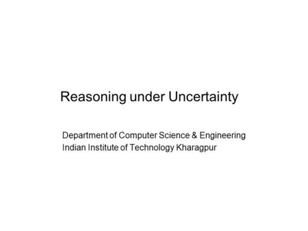 Reasoning under Uncertainty Department of Computer Science & Engineering Indian Institute of Technology Kharagpur.