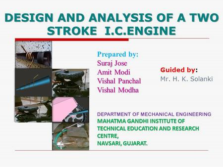 DESIGN AND ANALYSIS OF A TWO STROKE I.C.ENGINE Prepared by: Suraj Jose Amit Modi Vishal Panchal Vishal Modha Guided by: Mr. H. K. Solanki DEPARTMENT OF.
