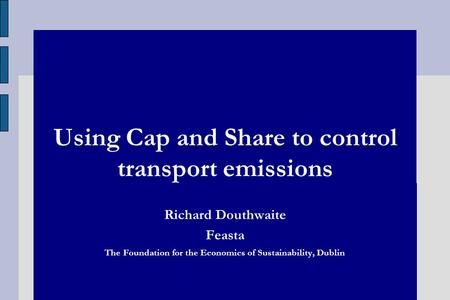 Using Cap and Share to control transport emissions Richard Douthwaite Feasta The Foundation for the Economics of Sustainability, Dublin.