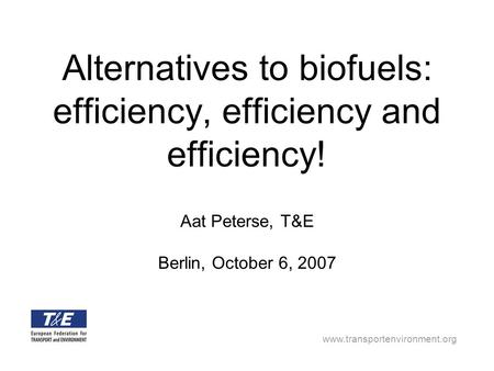 Www.transportenvironment.org Alternatives to biofuels: efficiency, efficiency and efficiency! Aat Peterse, T&E Berlin, October 6, 2007.