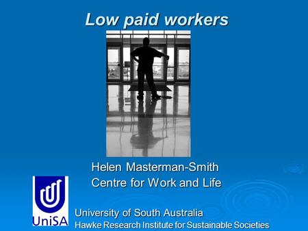 Low paid workers Helen Masterman-Smith Helen Masterman-Smith Centre for Work and Life Centre for Work and Life University of South Australia Hawke Research.