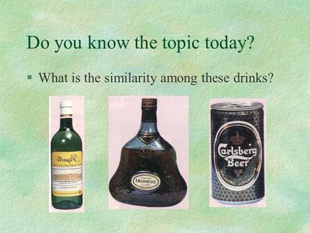 Do you know the topic today? §What is the similarity among these drinks?