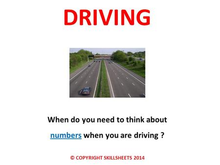 DRIVING When do you need to think about numbers when you are driving ? © COPYRIGHT SKILLSHEETS 2014.