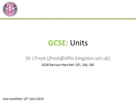 GCSE: Units Dr J Frost Last modified: 13 th April 2015 GCSE Revision Pack Ref: 157, 158, 160.