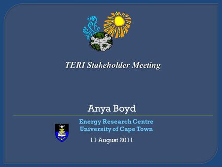 Anya Boyd Energy Research Centre University of Cape Town 11 August 2011 TERI Stakeholder Meeting.