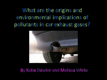 What are the origins and environmental implications of pollutants in car exhaust gases? By Katie Dowler and Melissa WhiteBy Katie Dowler and Melissa White.