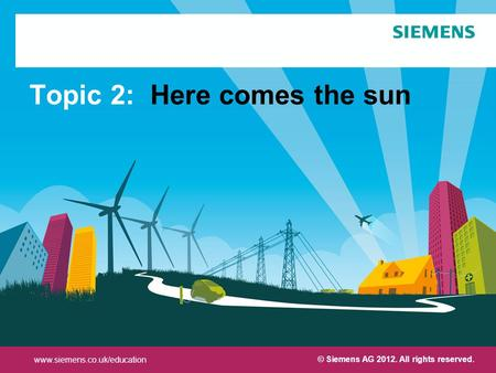 Protection notice / Copyright notice© Siemens AG 2012. All rights reserved. Topic 2: Here comes the sun © Siemens AG 2012. All rights reserved. www.siemens.co.uk/education.