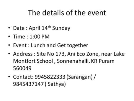 The details of the event Date : April 14 th Sunday Time : 1:00 PM Event : Lunch and Get together Address : Site No 173, Ani Eco Zone, near Lake Montfort.