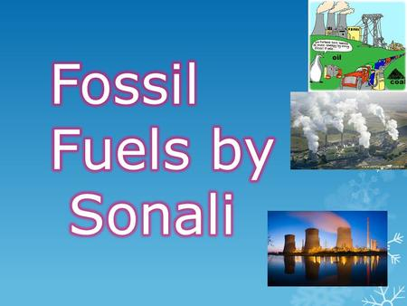 General Statement  Fossil Fuels are coal, oil and natural gas those are the three main ones. Also they are found deep underground. Some of them are made.
