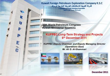 20th World Petroleum Congress Kuwait Ministerial Sessions KUFPEC Long-Term Strategy and Projects 6 th December 2011 KUFPEC Deputy Chairman and Deputy Managing.