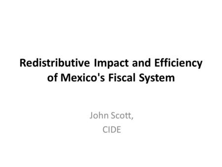 Redistributive Impact and Efficiency of Mexico's Fiscal System John Scott, CIDE.